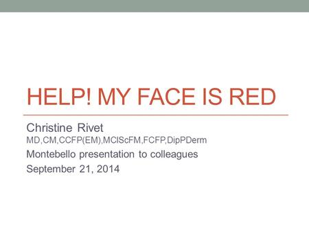 HELP! MY FACE IS RED Christine Rivet MD,CM,CCFP(EM),MClScFM,FCFP,DipPDerm Montebello presentation to colleagues September 21, 2014.