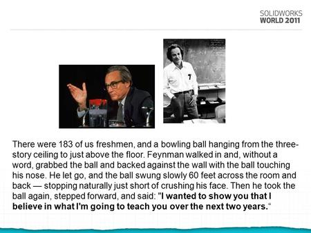 There were 183 of us freshmen, and a bowling ball hanging from the three- story ceiling to just above the floor. Feynman walked in and, without a word,