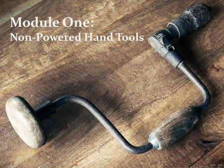 Module One: Non-Powered Hand Tools.