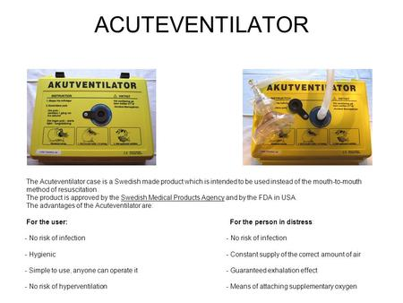ACUTEVENTILATOR The Acuteventilator case is a Swedish made product which is intended to be used instead of the mouth-to-mouth method of resuscitation.