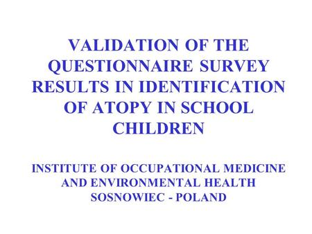 VALIDATION OF THE QUESTIONNAIRE SURVEY RESULTS IN IDENTIFICATION OF ATOPY IN SCHOOL CHILDREN INSTITUTE OF OCCUPATIONAL MEDICINE AND ENVIRONMENTAL HEALTH.