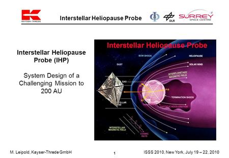 1 Interstellar Heliopause Probe M. Leipold, Kayser-Threde GmbHISSS 2010, New York, July 19 – 22, 2010 Interstellar Heliopause Probe (IHP) System Design.