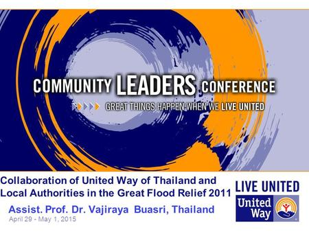 April 29 - May 1, 2015 Collaboration of United Way of Thailand and Local Authorities in the Great Flood Relief 2011 Assist. Prof. Dr. Vajiraya Buasri,