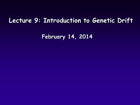 Lecture 9: Introduction to Genetic Drift February 14, 2014.
