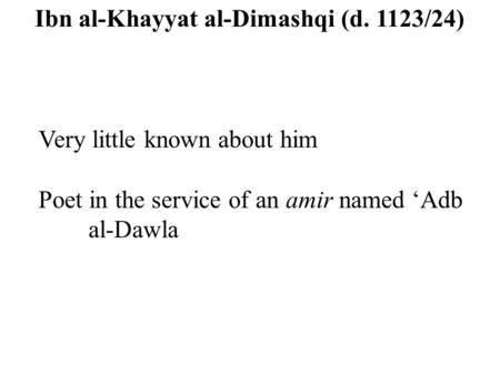 Ibn al-Khayyat al-Dimashqi (d. 1123/24) Very little known about him Poet in the service of an amir named 'Adb al-Dawla.