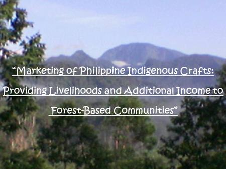 """Marketing of Philippine Indigenous Crafts: Providing Livelihoods and Additional Income to Forest-Based Communities"""
