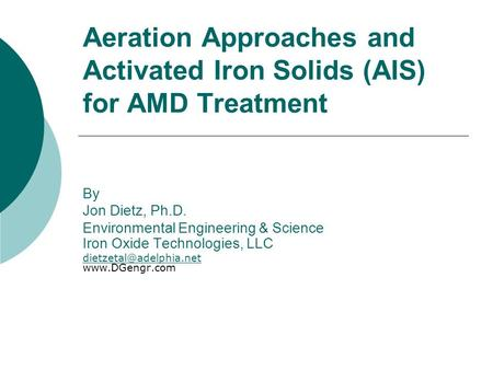 Aeration Approaches and Activated Iron Solids (AIS) for AMD Treatment By Jon Dietz, Ph.D. Environmental Engineering & Science Iron Oxide Technologies,