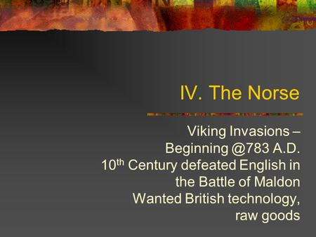 IV. The Norse Viking Invasions – A.D. 10 th Century defeated English in the Battle of Maldon Wanted British technology, raw goods.