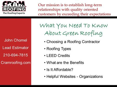 John Chomel Lead Estimator 210-694-7815 Cramroofing.com Our mission is to establish long-term relationships with quality oriented customers by exceeding.