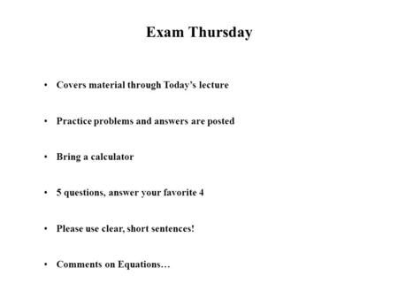 Exam Thursday Covers material through Today's lecture Practice problems and answers are posted Bring a calculator 5 questions, answer your favorite 4 Please.