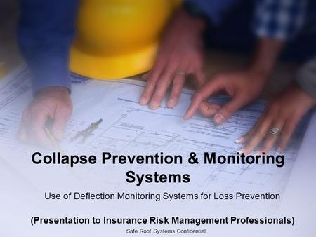Safe Roof Systems Confidential Collapse Prevention & Monitoring Systems Use of Deflection Monitoring Systems for Loss Prevention (Presentation to Insurance.