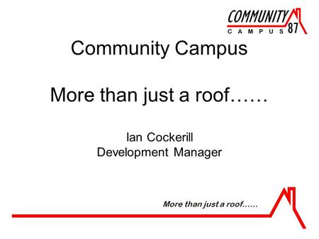 Community Campus More than just a roof…… Ian Cockerill Development Manager More than just a roof……