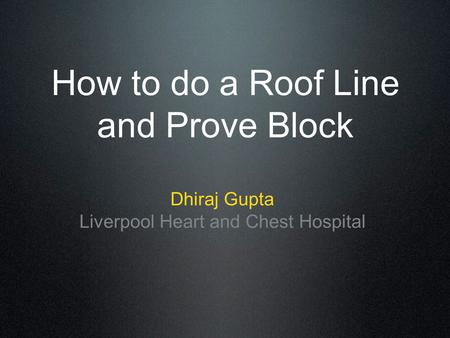 How to do a Roof Line and Prove Block Dhiraj Gupta Liverpool Heart and Chest Hospital.