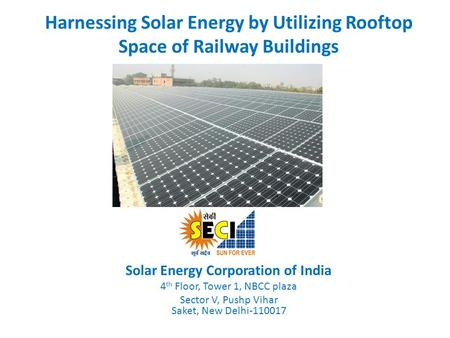 Harnessing Solar Energy by Utilizing Rooftop Space of Railway Buildings Solar Energy Corporation of India 4 th Floor, Tower 1, NBCC plaza Sector V, Pushp.
