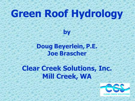 Green Roof Hydrology by Doug Beyerlein, P.E. Joe Brascher Clear Creek Solutions, Inc. Mill Creek, WA.