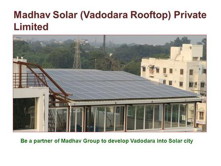 Madhav Solar (Vadodara Rooftop) Private Limited Be a partner of Madhav Group to develop Vadodara into Solar city.