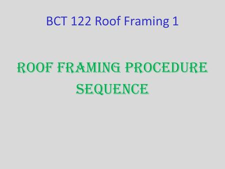 BCT 122 Roof Framing 1 Roof Framing Procedure Sequence.