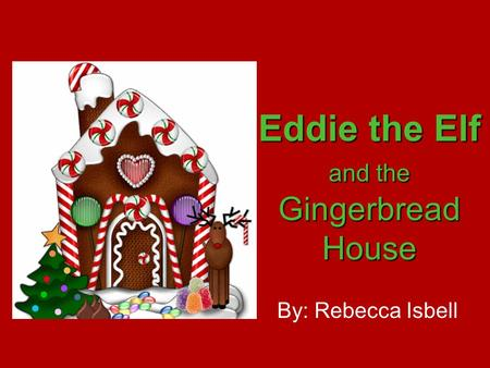 By: Rebecca Isbell Eddie the Elf and the Gingerbread House.