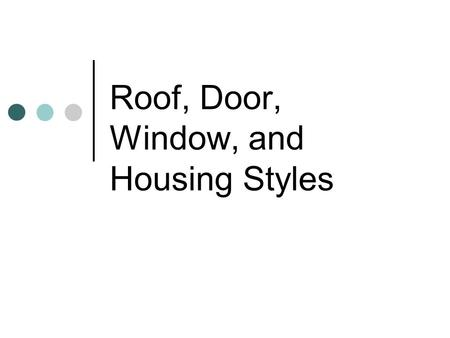 Roof, Door, Window, and Housing Styles. Roof Styles.