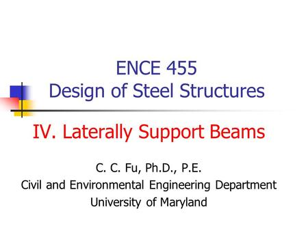 ENCE 455 Design of Steel Structures IV. Laterally Support Beams C. C. Fu, Ph.D., P.E. Civil and Environmental Engineering Department University of Maryland.
