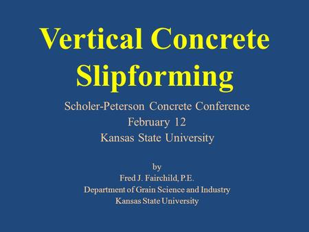 Vertical Concrete Slipforming Scholer-Peterson Concrete Conference February 12 Kansas State University by Fred J. Fairchild, P.E. Department of Grain Science.