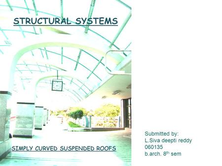 STRUCTURAL SYSTEMS Submitted by: L.Siva deepti reddy 060135 b.arch. 8 th sem SIMPLY CURVED SUSPENDED ROOFS.