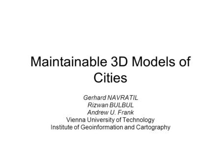 Maintainable 3D Models of Cities Gerhard NAVRATIL Rizwan BULBUL Andrew U. Frank Vienna University of Technology Institute of Geoinformation and Cartography.