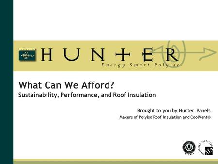 What Can We Afford? Sustainability, Performance, and Roof Insulation Brought to you by Hunter Panels Makers of Polyiso Roof Insulation and CoolVent®