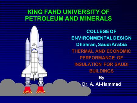 KING FAHD UNIVERSITY OF PETROLEUM AND MINERALS COLLEGE OF ENVIRONMENTAL DESIGN Dhahran, Saudi Arabia THERMAL AND ECONOMIC PERFORMANCE OF INSULATION FOR.