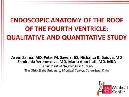 ENDOSCOPIC ANATOMY OF THE ROOF OF THE FOURTH VENTRICLE: QUALITATIVE AND QUANTITATIVE STUDY Asem Salma, MD, Peter M. Sayers, BS, Nishanta B. Baidya, MD.