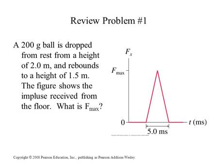 Copyright © 2008 Pearson Education, Inc., publishing as Pearson Addison-Wesley. Review Problem #1 A 200 g ball is dropped from rest from a height of 2.0.