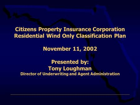 Citizens Property Insurance Corporation Residential Wind Only Classification Plan November 11, 2002 Presented by: Tony Loughman Director of Underwriting.