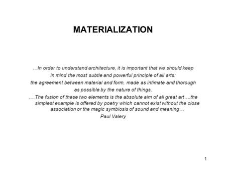 1 MATERIALIZATION …In order to understand architecture, it is important that we should keep in mind the most subtle and powerful principle of all arts: