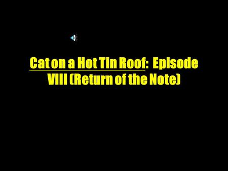 Cat on a Hot Tin Roof: Episode VIII (Return of the Note) ‏