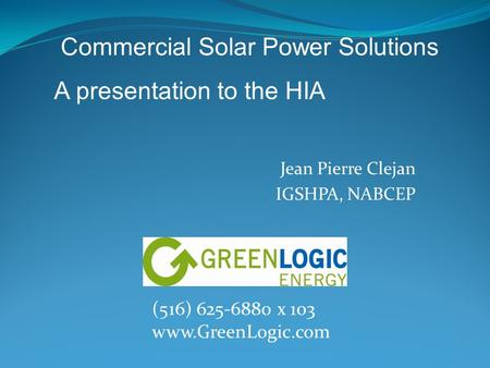 Jean Pierre Clejan IGSHPA, NABCEP (516) 625-6880 x 103 www.GreenLogic.com Commercial Solar Power Solutions A presentation to the HIA.