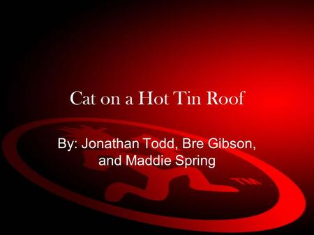 Cat on a Hot Tin Roof By: Jonathan Todd, Bre Gibson, and Maddie Spring.