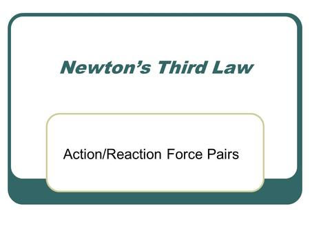 Newton's Third Law Action/Reaction Force Pairs. Review of Newton's Laws Newton's First Law - tells you what happens to an object if the net force on it.