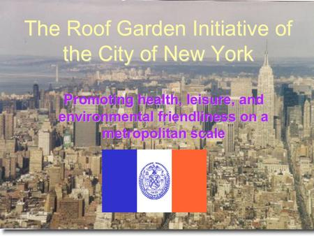 The Roof Garden Initiative of the City of New York Promoting health, leisure, and environmental friendliness on a metropolitan scale.