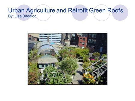 Urban Agriculture and Retrofit Green Roofs By: Liza Badaloo.