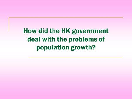 How did the HK government deal with the problems of population growth?