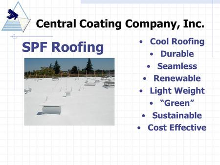 "SPF Roofing Central Coating Company, Inc. Cool Roofing Durable Seamless Renewable Light Weight ""Green"" Sustainable Cost Effective."