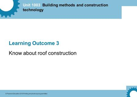 Unit 1003 Building methods and construction technology © Pearson Education 2010 Printing and photocopying permitted Learning Outcome 3 Know about roof.