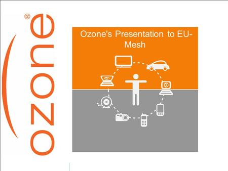 "Ozone's Presentation to EU- Mesh. Ozone presentation  French Wireless ISP Founded in 2004...  Goal : allow ""Everywhere, EveryTime, Cheap and Effective."
