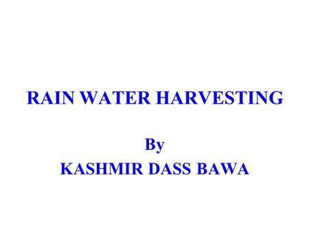 RAIN WATER HARVESTING By KASHMIR DASS BAWA. Every year, the water level in the state PUNJAB goes down by one metre. If this continues, the state will.
