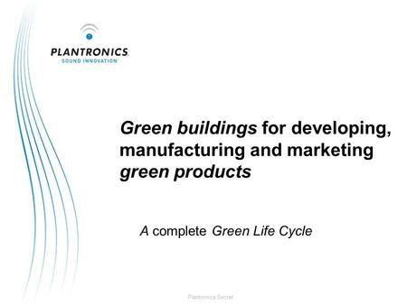 Plantronics Secret Green buildings for developing, manufacturing and marketing green products A complete Green Life Cycle.