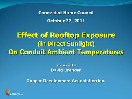 Effect of Rooftop Exposure (in Direct Sunlight) On Conduit Ambient Temperatures Connected Home Council October 27, 2011 Presented by David Brender Copper.