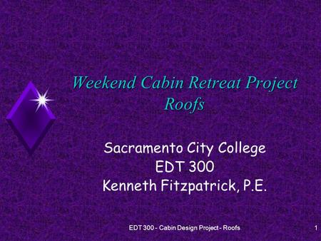 EDT 300 - Cabin Design Project - Roofs1 Weekend Cabin Retreat Project Roofs Sacramento City College EDT 300 Kenneth Fitzpatrick, P.E.