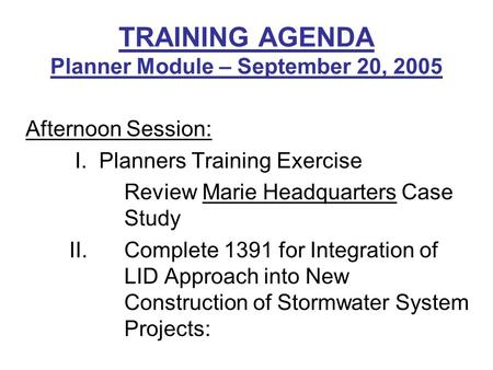 TRAINING AGENDA Planner Module – September 20, 2005 Afternoon Session: I. Planners Training Exercise Review Marie Headquarters Case Study II. Complete.