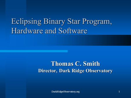 DarkRidgeObservatory.org1 Eclipsing Binary Star Program, Hardware and Software Thomas C. Smith Director, Dark Ridge Observatory.