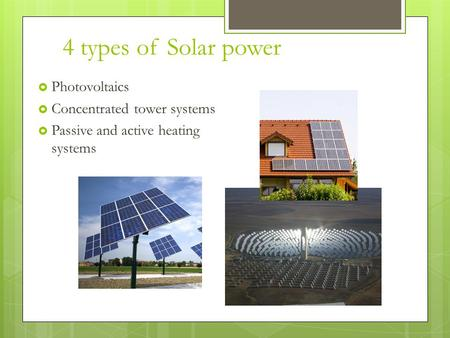 4 types of Solar power  Photovoltaics  Concentrated tower systems  Passive and active heating systems.
